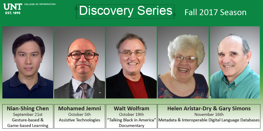 "Discovery Series Fall 2017: Nian-Shing Chen, September 21st, Gesture-based & Game-based Learning; Mohamed Jemni, October 12th, Assistive Technologies; Walt Wolfram, October 19th, ""Talking Black in America"" Documentary; Helen Aristar-Dry & Gary Simons, November 16th, Metadata & Interoperable Digital Language Databases"